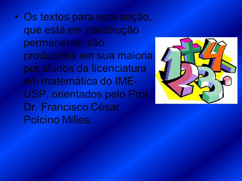 Os textos para esta seção, que está em construção permanente, são produzidos em sua maioria por alunos da licenciatura em matemática do IME- USP, orie