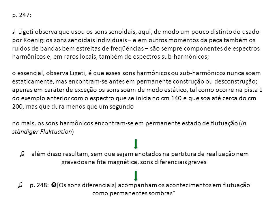 p. 247: Ligeti observa que usou os sons senoidais, aqui, de modo um pouco distinto do usado por Koenig: os sons senoidais individuais – e em outros mo