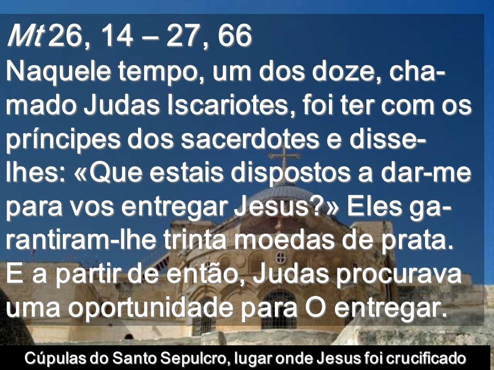 Mt 26, 14 – 27, 66 Naquele tempo, um dos doze, cha- mado Judas Iscariotes, foi ter com os príncipes dos sacerdotes e disse- lhes: «Que estais dispostos a dar-me para vos entregar Jesus?» Eles ga- rantiram-lhe trinta moedas de prata.