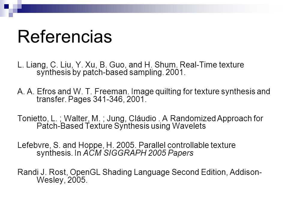 Referencias L. Liang, C. Liu, Y. Xu, B. Guo, and H. Shum. Real-Time texture synthesis by patch-based sampling. 2001. A. A. Efros and W. T. Freeman. Im