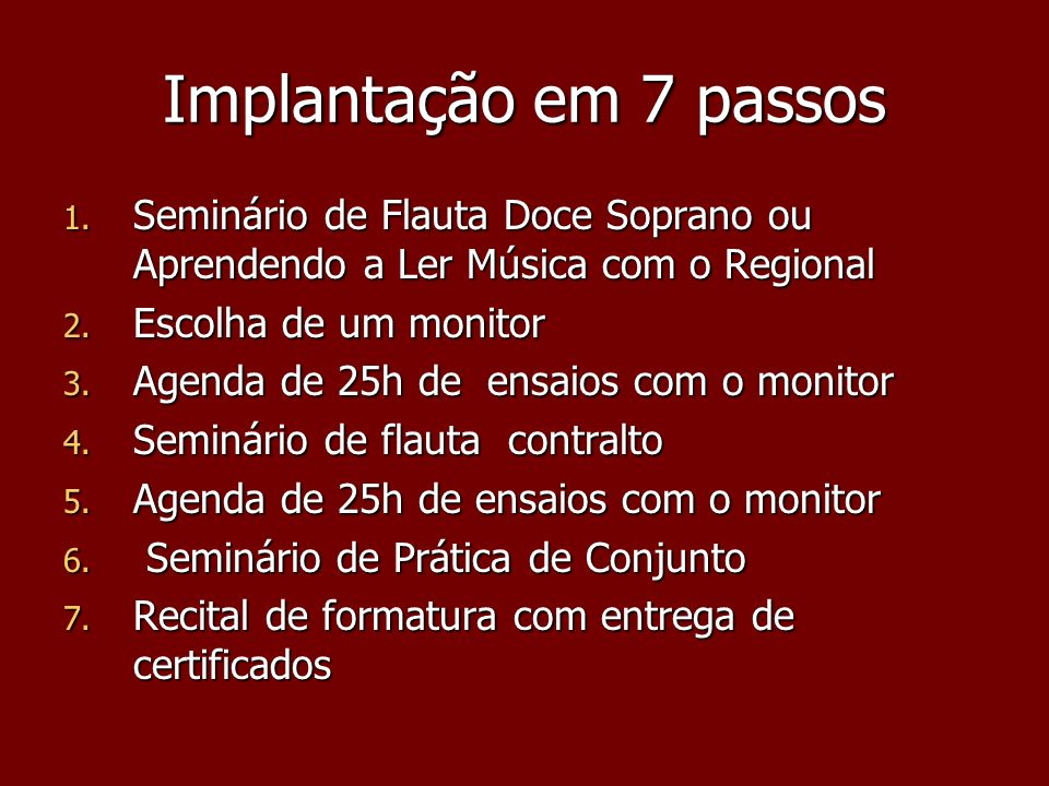Implantação em 7 passos 1. Seminário de Flauta Doce Soprano ou Aprendendo a Ler Música com o Regional 2. Escolha de um monitor 3. Agenda de 25h de ens
