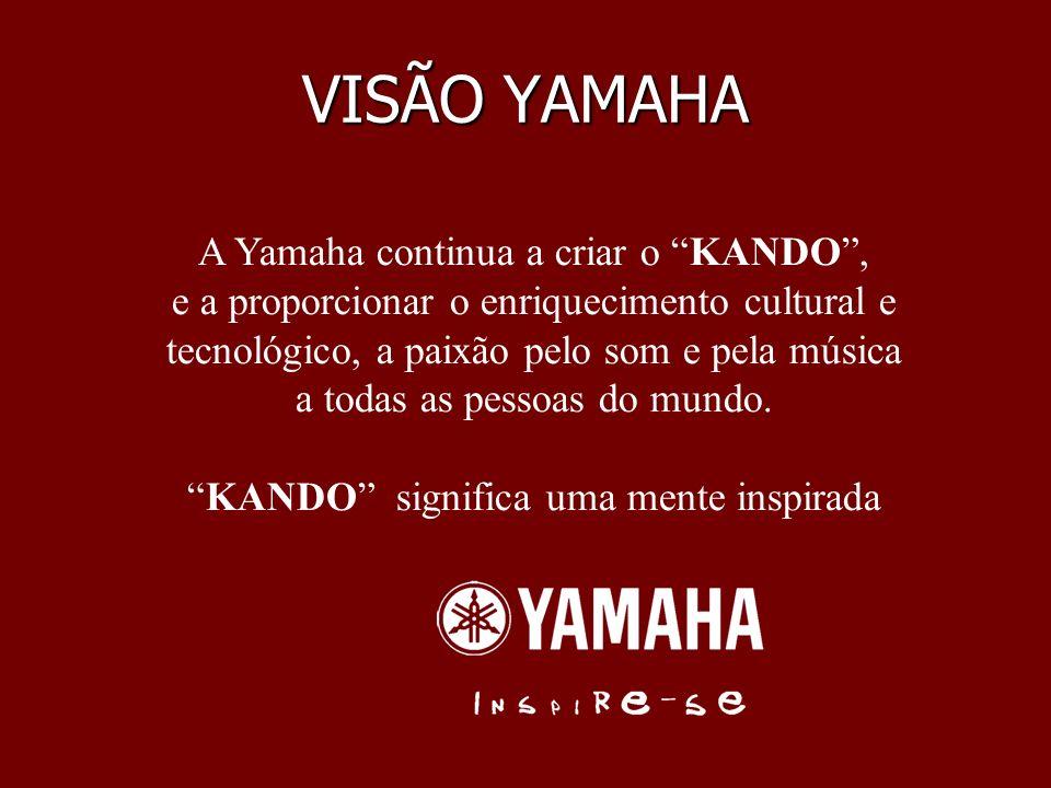 VISÃO YAMAHA A Yamaha continua a criar o KANDO, e a proporcionar o enriquecimento cultural e tecnológico, a paixão pelo som e pela música a todas as p