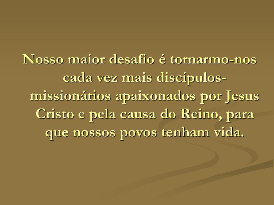 Nosso maior desafio é tornarmo-nos cada vez mais discípulos- missionários apaixonados por Jesus Cristo e pela causa do Reino, para que nossos povos te
