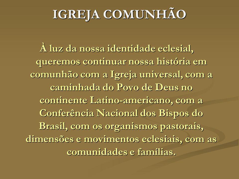 IGREJA COMUNHÃO À luz da nossa identidade eclesial, queremos continuar nossa história em comunhão com a Igreja universal, com a caminhada do Povo de D