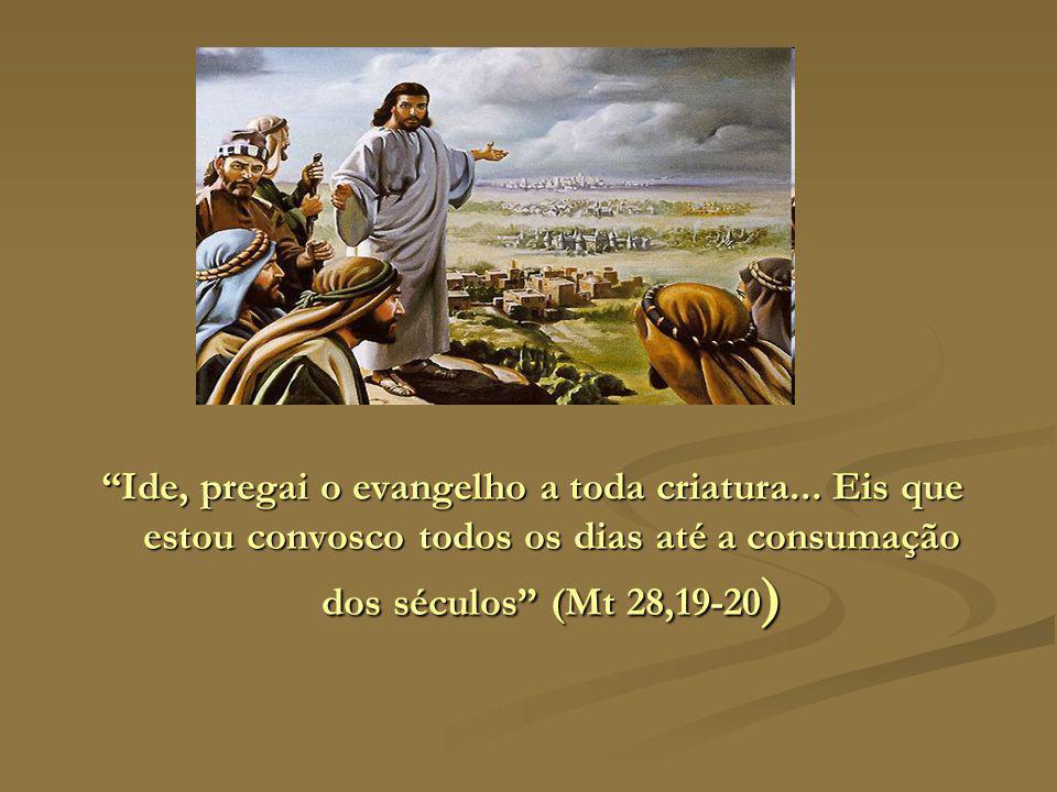 Ide, pregai o evangelho a toda criatura... Eis que estou convosco todos os dias até a consumação dos séculos (Mt 28,19-20 )