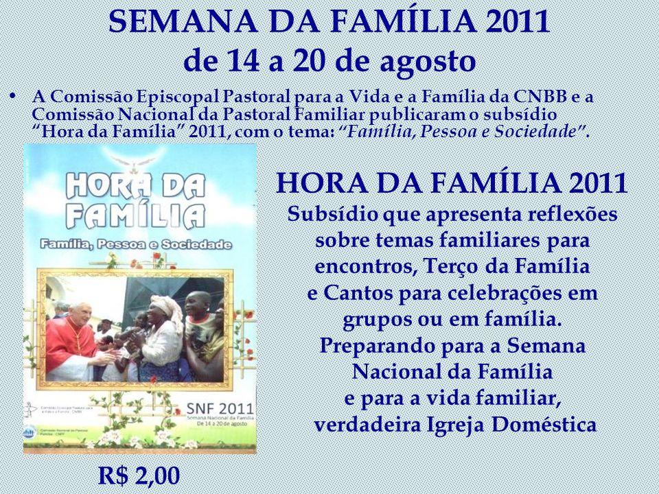 SEMANA DA FAMÍLIA 2011 de 14 a 20 de agosto A Comissão Episcopal Pastoral para a Vida e a Família da CNBB e a Comissão Nacional da Pastoral Familiar publicaram o subsídio Hora da Família 2011, com o tema: Família, Pessoa e Sociedade.