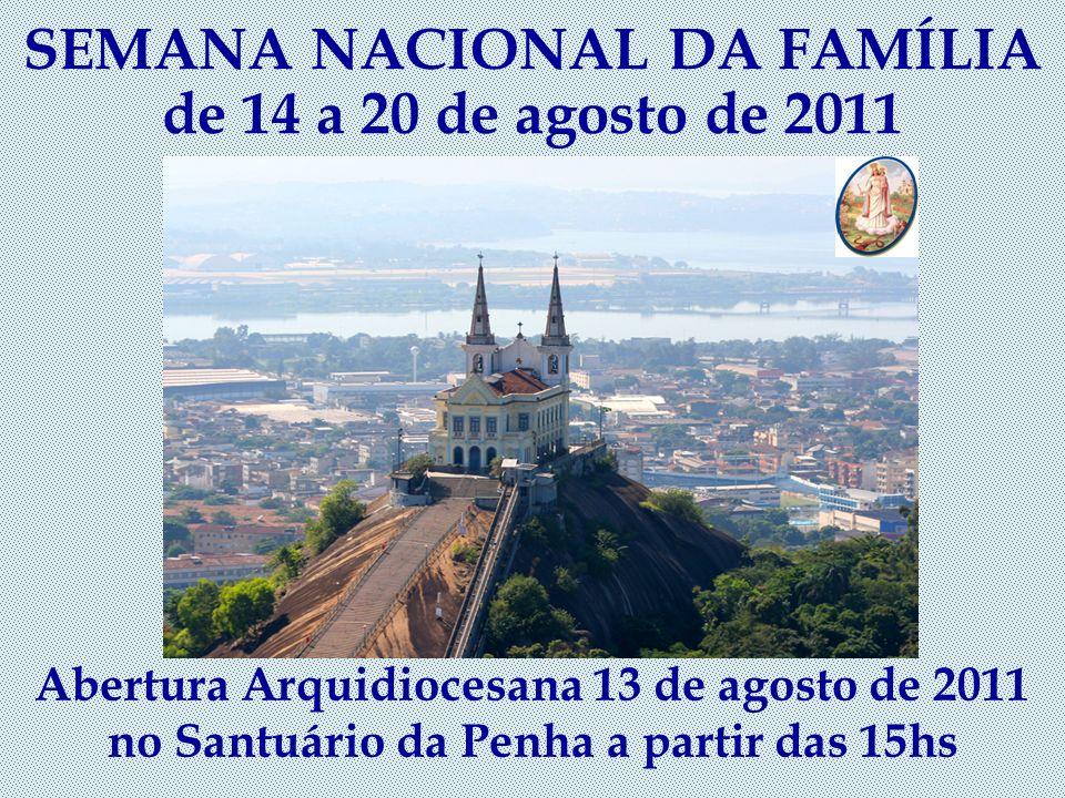 SEMANA NACIONAL DA FAMÍLIA de 14 a 20 de agosto de 2011 Abertura Arquidiocesana 13 de agosto de 2011 no Santuário da Penha a partir das 15hs