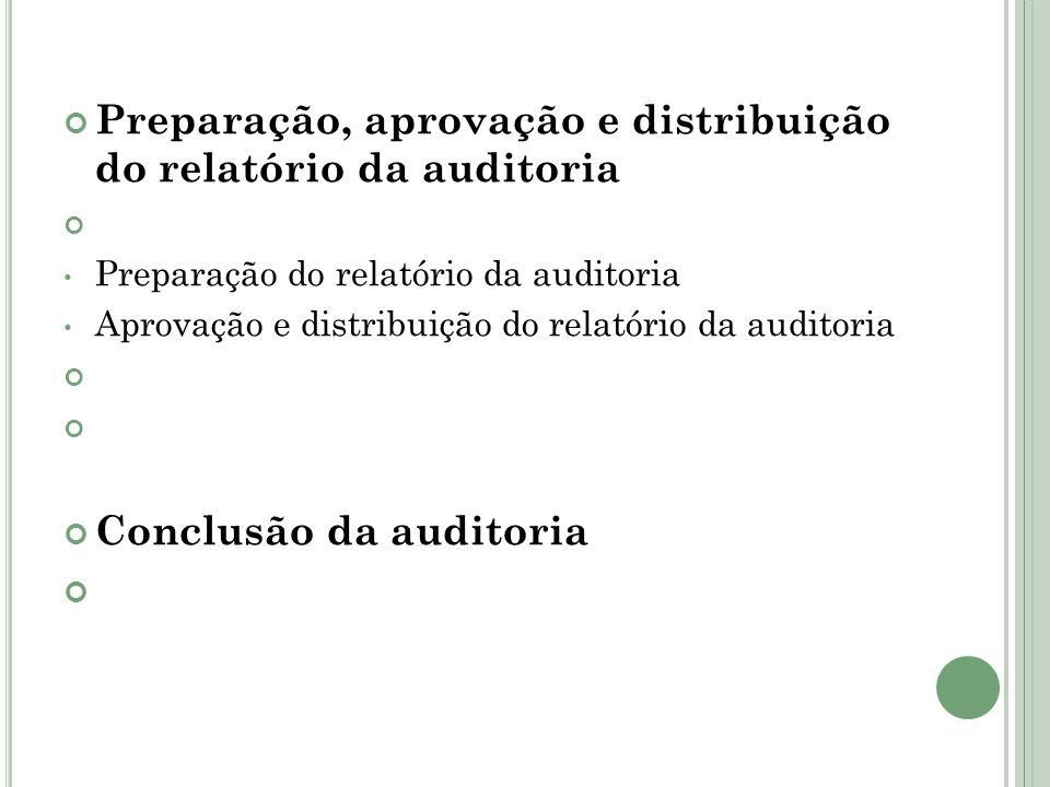 Preparação, aprovação e distribuição do relatório da auditoria Preparação do relatório da auditoria Aprovação e distribuição do relatório da auditoria