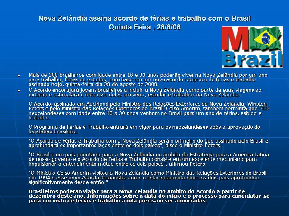 Nova Zelândia assina acordo de férias e trabalho com o Brasil Quinta Feira, 28/8/08 Mais de 300 brasileiros com idade entre 18 e 30 anos poderão viver