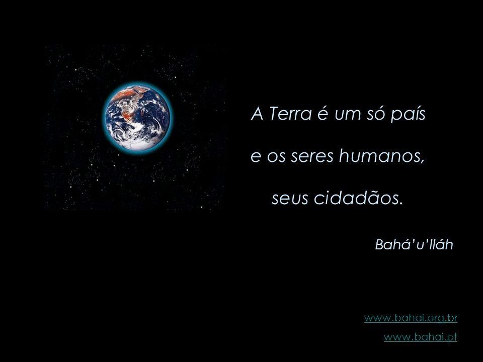 Que não se vanglorie quem ama seu próprio país, mas sim, quem ama o mundo inteiro. Baháulláh