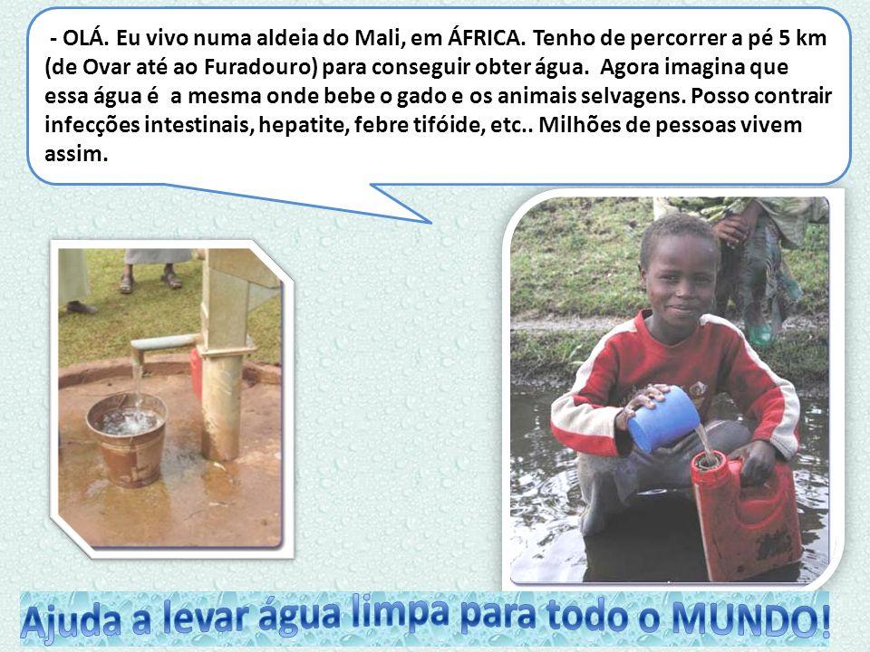 - OLÁ. Eu vivo numa aldeia do Mali, em ÁFRICA. Tenho de percorrer a pé 5 km (de Ovar até ao Furadouro) para conseguir obter água. Agora imagina que es