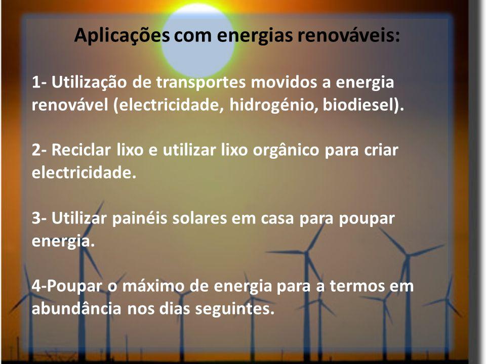 Aplicações com energias renováveis: 1- Utilização de transportes movidos a energia renovável (electricidade, hidrogénio, biodiesel). 2- Reciclar lixo