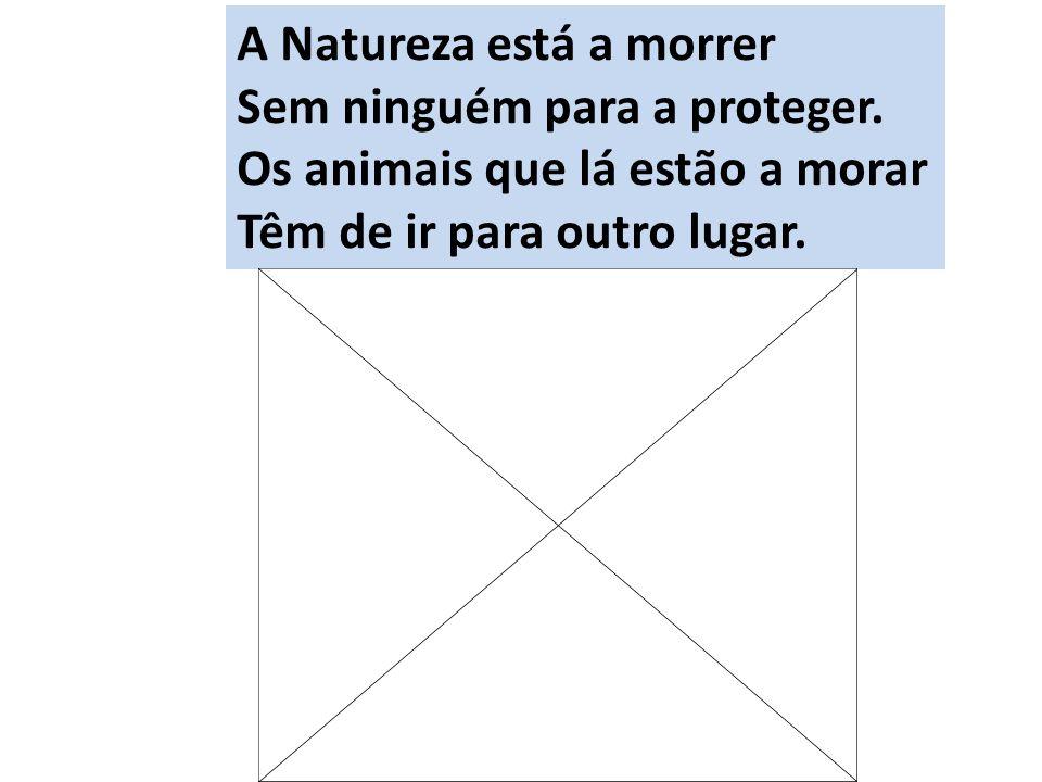 A Natureza está a morrer Sem ninguém para a proteger. Os animais que lá estão a morar Têm de ir para outro lugar.