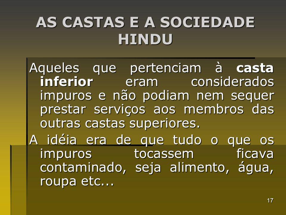 17 AS CASTAS E A SOCIEDADE HINDU Aqueles que pertenciam à casta inferior eram considerados impuros e não podiam nem sequer prestar serviços aos membro