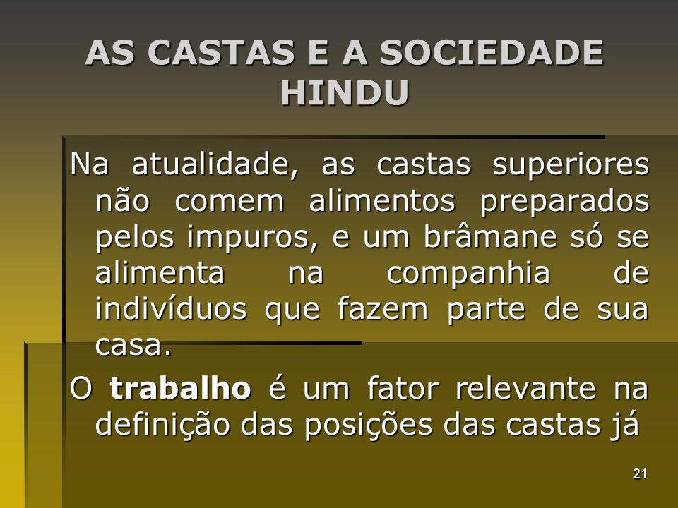 21 AS CASTAS E A SOCIEDADE HINDU Na atualidade, as castas superiores não comem alimentos preparados pelos impuros, e um brâmane só se alimenta na comp