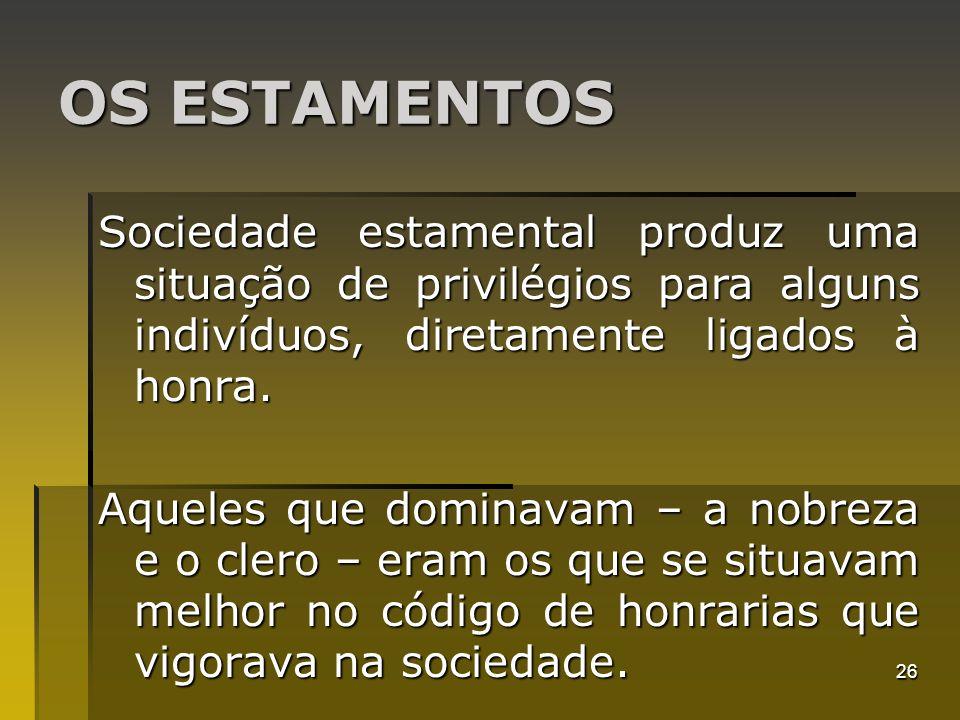 26 OS ESTAMENTOS Sociedade estamental produz uma situação de privilégios para alguns indivíduos, diretamente ligados à honra. Aqueles que dominavam –