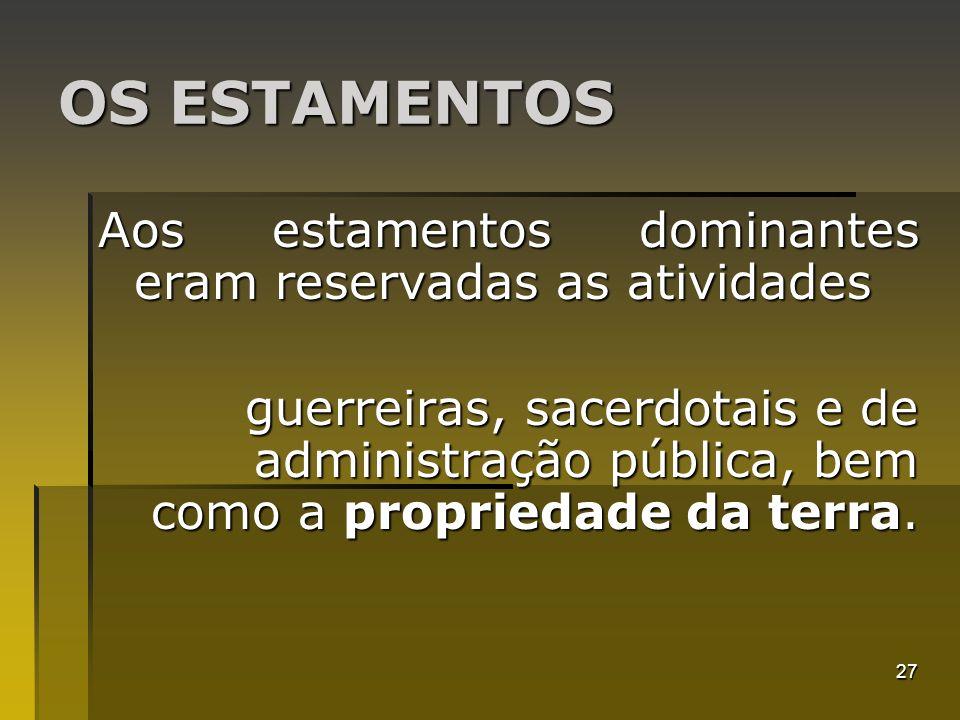 27 OS ESTAMENTOS Aos estamentos dominantes eram reservadas as atividades guerreiras, sacerdotais e de administração pública, bem como a propriedade da