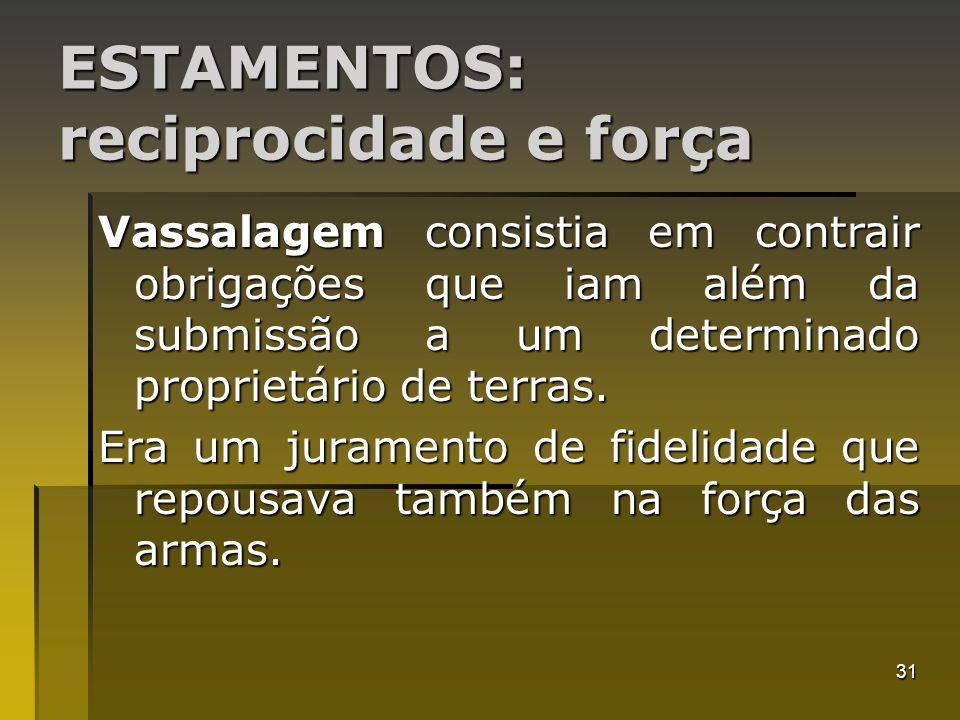 31 ESTAMENTOS: reciprocidade e força Vassalagem consistia em contrair obrigações que iam além da submissão a um determinado proprietário de terras. Er