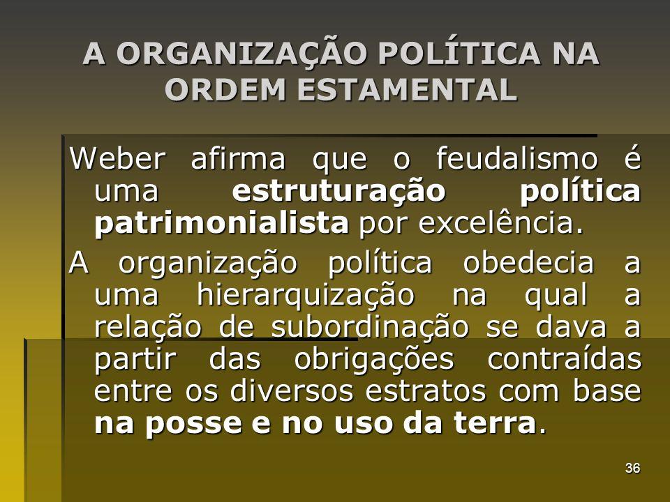 36 A ORGANIZAÇÃO POLÍTICA NA ORDEM ESTAMENTAL Weber afirma que o feudalismo é uma estruturação política patrimonialista por excelência. A organização