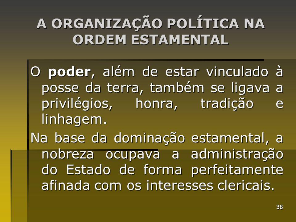 38 A ORGANIZAÇÃO POLÍTICA NA ORDEM ESTAMENTAL O poder, além de estar vinculado à posse da terra, também se ligava a privilégios, honra, tradição e lin