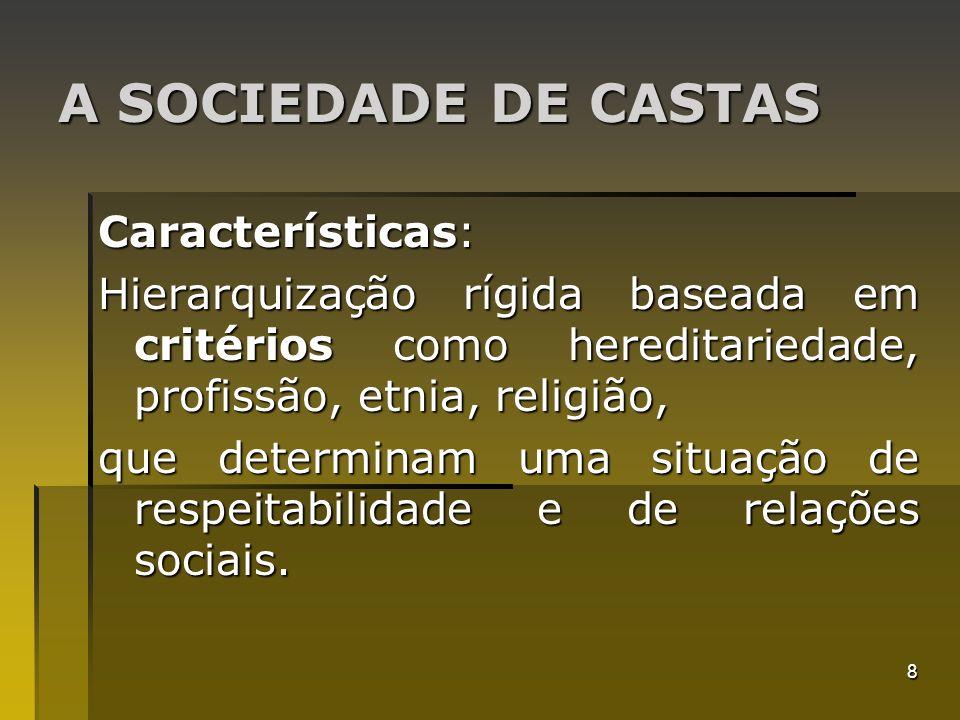8 A SOCIEDADE DE CASTAS Características: Hierarquização rígida baseada em critérios como hereditariedade, profissão, etnia, religião, que determinam u