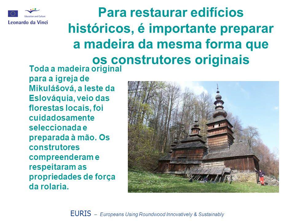 EURIS – Europeans Using Roundwood Innovatively & Sustainably A madeira original durou muito mais tempo que a madeira de substituição mais barata e mal preparada.