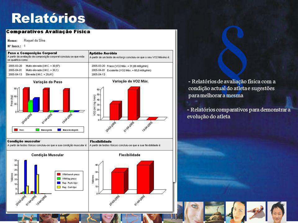 § Relatórios - Relatórios comparativos para demonstrar a evolução do atleta - Relatórios de avaliação física com a condição actual do atleta e sugestõ