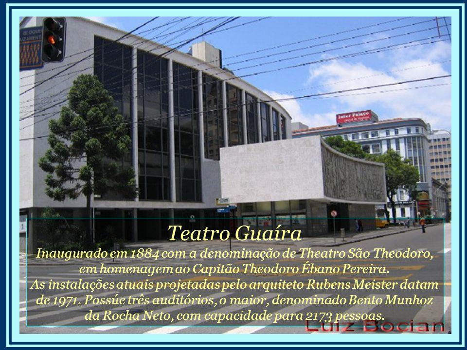 Teatro Guaíra Inaugurado em 1884 com a denominação de Theatro São Theodoro, em homenagem ao Capitão Theodoro Ébano Pereira.