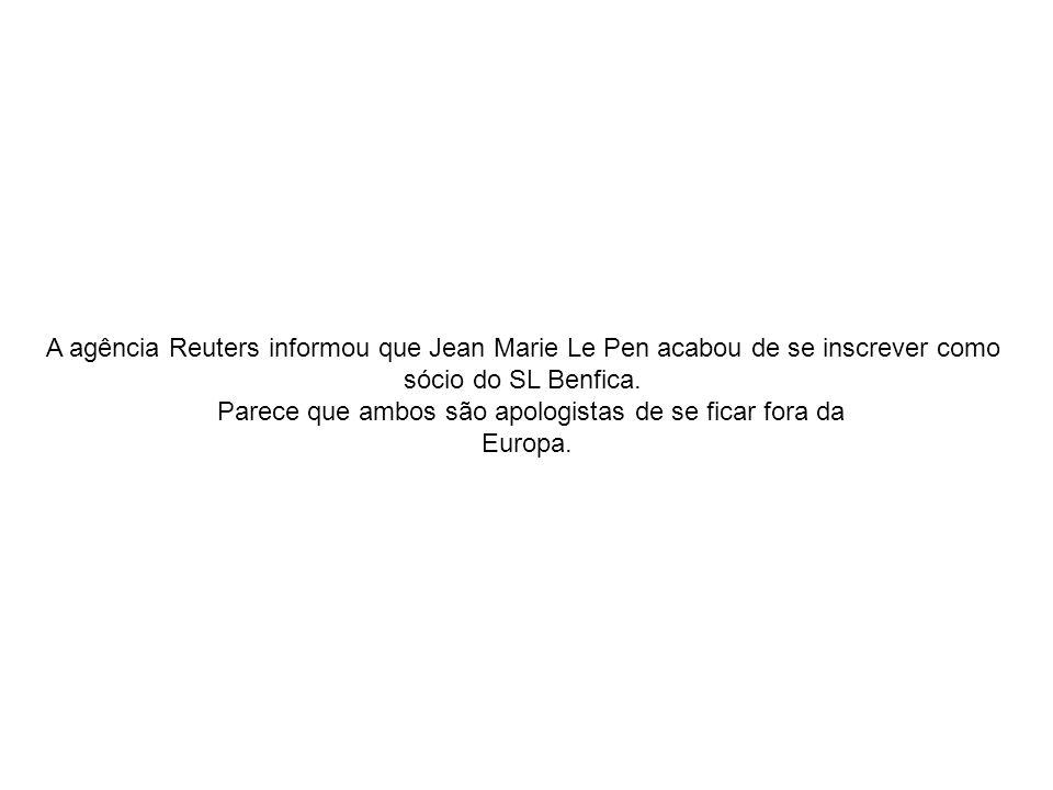 A agência Reuters informou que Jean Marie Le Pen acabou de se inscrever como sócio do SL Benfica. Parece que ambos são apologistas de se ficar fora da