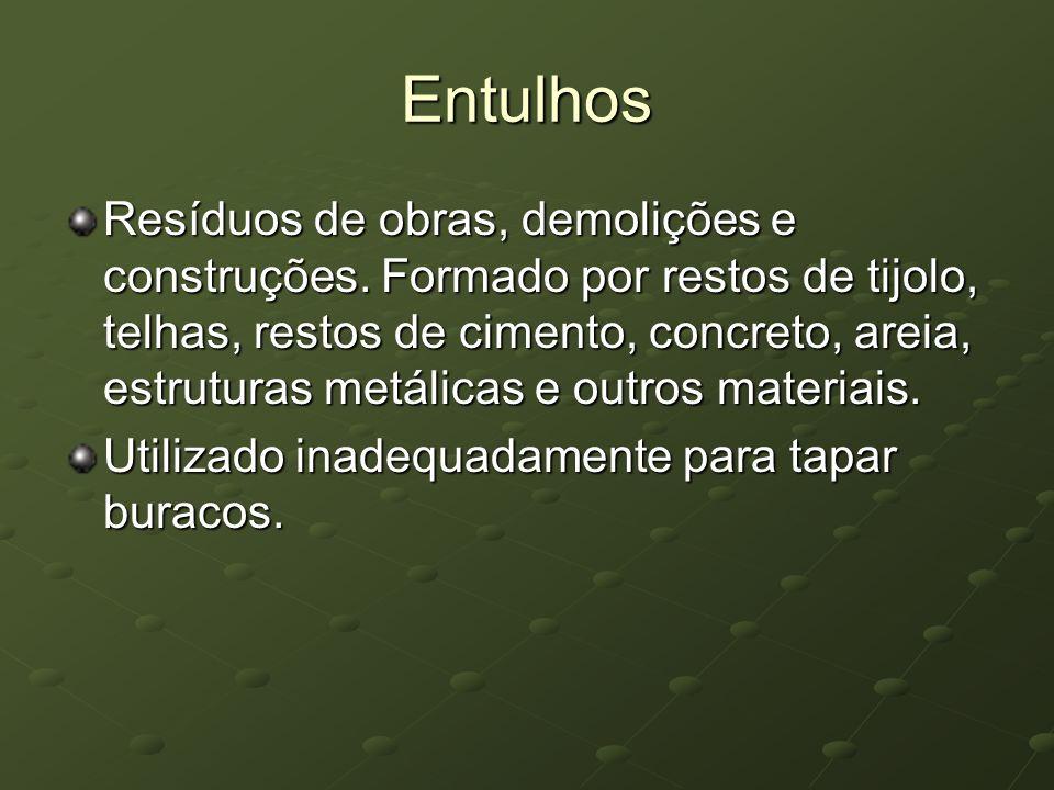 Entulhos Resíduos de obras, demolições e construções. Formado por restos de tijolo, telhas, restos de cimento, concreto, areia, estruturas metálicas e