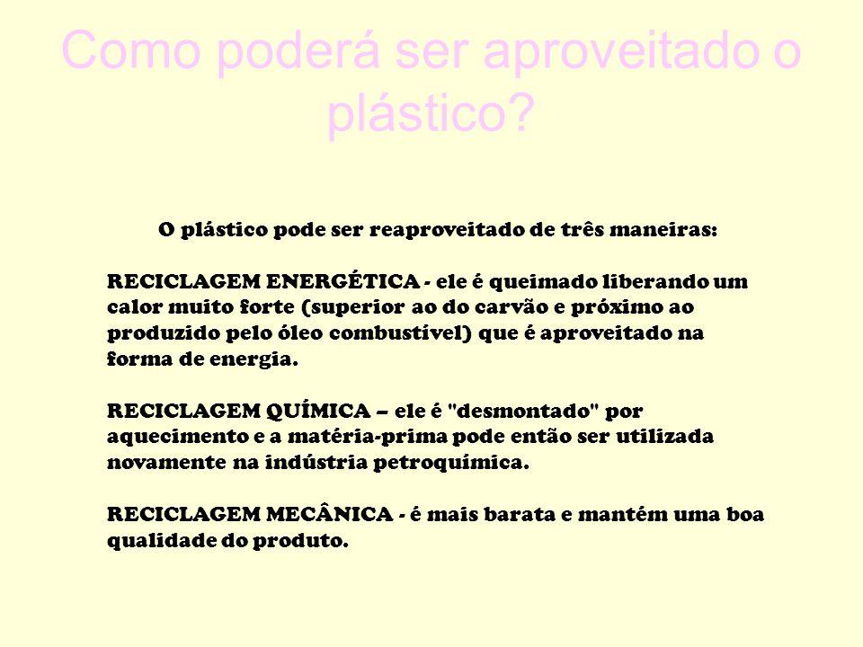 Como poderá ser aproveitado o plástico? O plástico pode ser reaproveitado de três maneiras: RECICLAGEM ENERGÉTICA - ele é queimado liberando um calor