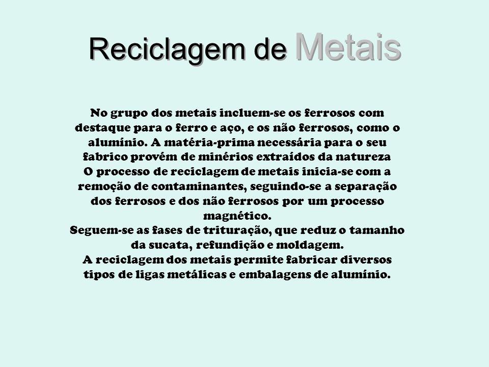 Reciclagem de Metais Reciclagem de Metais No grupo dos metais incluem-se os ferrosos com destaque para o ferro e aço, e os não ferrosos, como o alumín