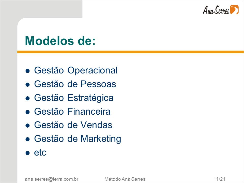 ana.serres@terra.com.br Método Ana Serres 11/21 Modelos de: Gestão Operacional Gestão de Pessoas Gestão Estratégica Gestão Financeira Gestão de Vendas Gestão de Marketing etc