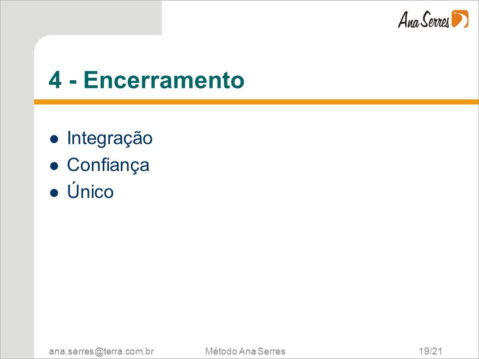ana.serres@terra.com.br Método Ana Serres 19/21 4 - Encerramento Integração Confiança Único