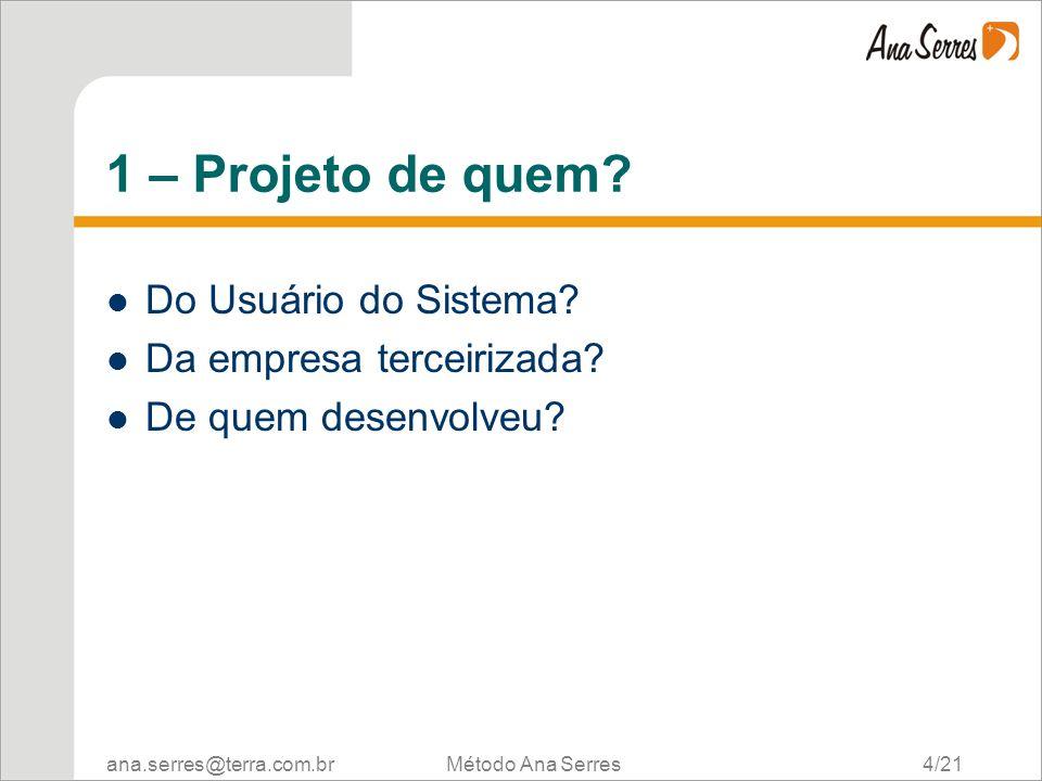ana.serres@terra.com.br Método Ana Serres 4/21 1 – Projeto de quem? Do Usuário do Sistema? Da empresa terceirizada? De quem desenvolveu?
