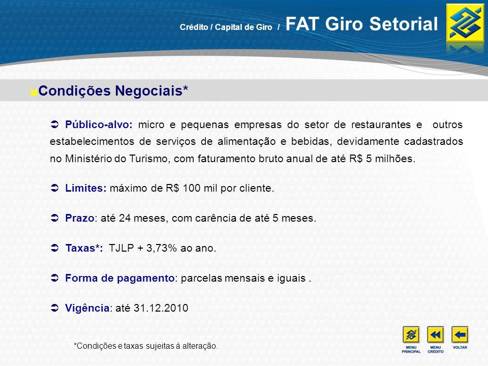 *Condições e taxas sujeitas à alteração. Condições Negociais* Crédito / Capital de Giro / FAT Giro Setorial Público-alvo: micro e pequenas empresas do