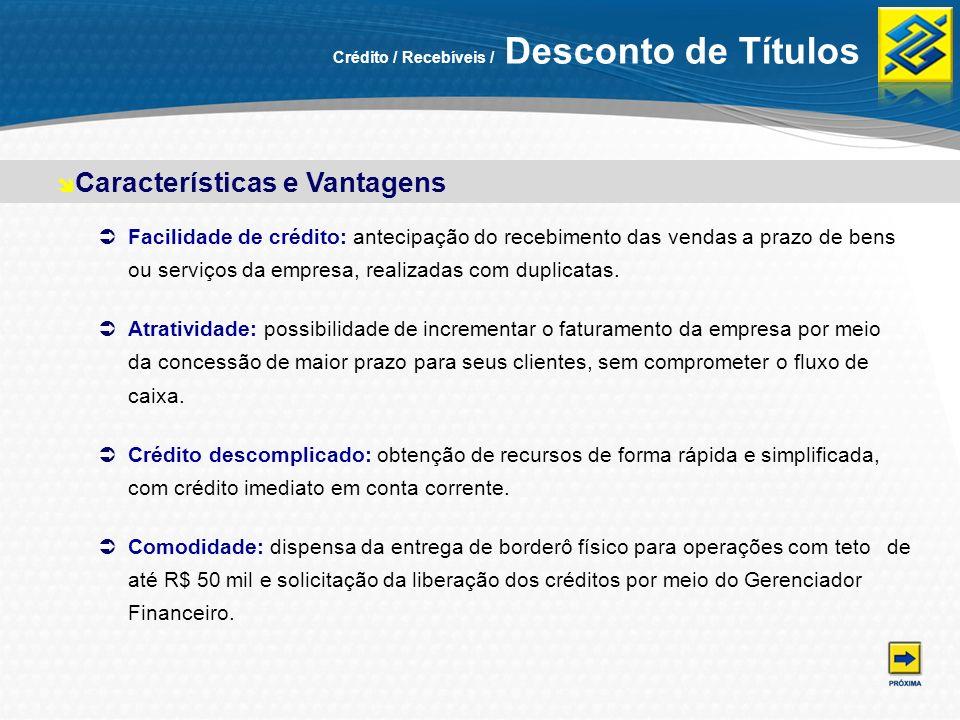Crédito / Recebíveis / Desconto de Títulos Facilidade de crédito: antecipação do recebimento das vendas a prazo de bens ou serviços da empresa, realiz