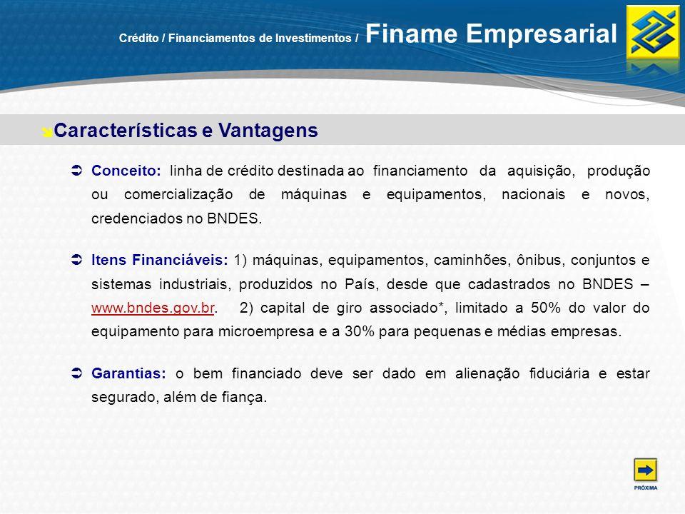 Crédito / Financiamentos de Investimentos / Finame Empresarial Conceito: linha de crédito destinada ao financiamento da aquisição, produção ou comerci