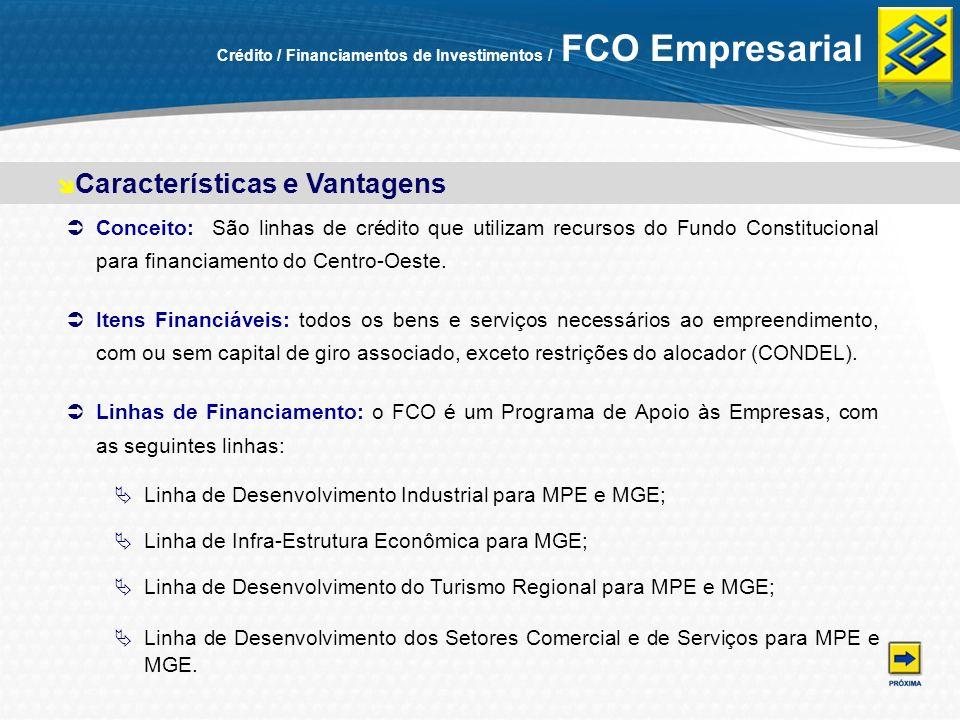 Crédito / Financiamentos de Investimentos / FCO Empresarial Conceito: São linhas de crédito que utilizam recursos do Fundo Constitucional para financi