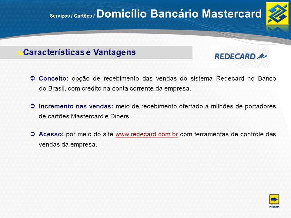 Serviços / Cartões / Domicílio Bancário Mastercard Conceito: opção de recebimento das vendas do sistema Redecard no Banco doBrasil, com crédito na con
