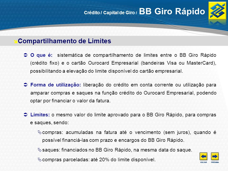Compartilhamento de Limites Vantagens: otimização dos limites do cartão: as compras e saques com cartão poderão ser realizadas até o valor do crédito fixo do BB Giro Rápido.