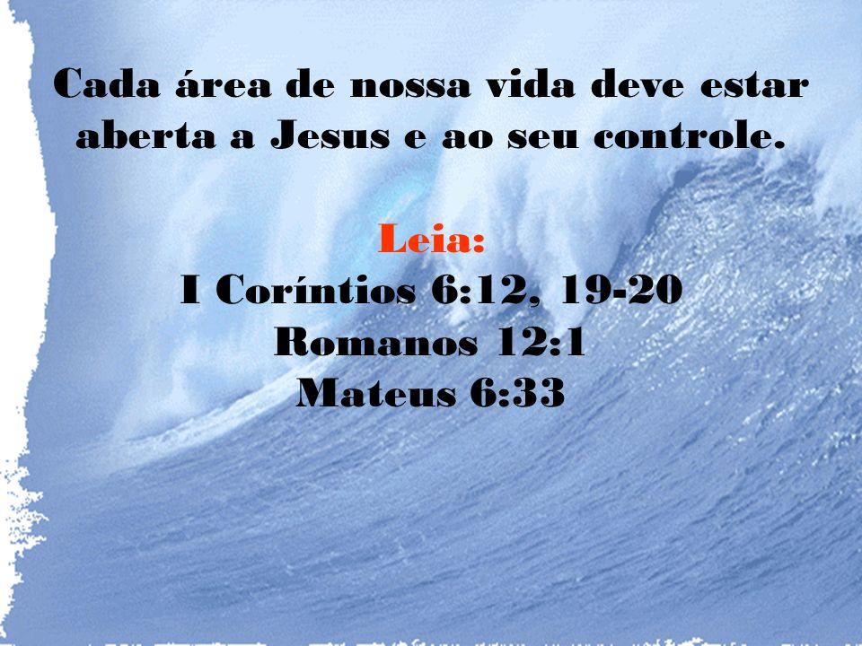 Cada área de nossa vida deve estar aberta a Jesus e ao seu controle.