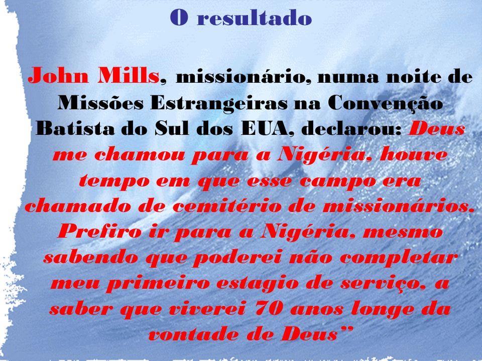 O resultado John Mills, missionário, numa noite de Missões Estrangeiras na Convenção Batista do Sul dos EUA, declarou: Deus me chamou para a Nigéria, houve tempo em que esse campo era chamado de cemitério de missionários.