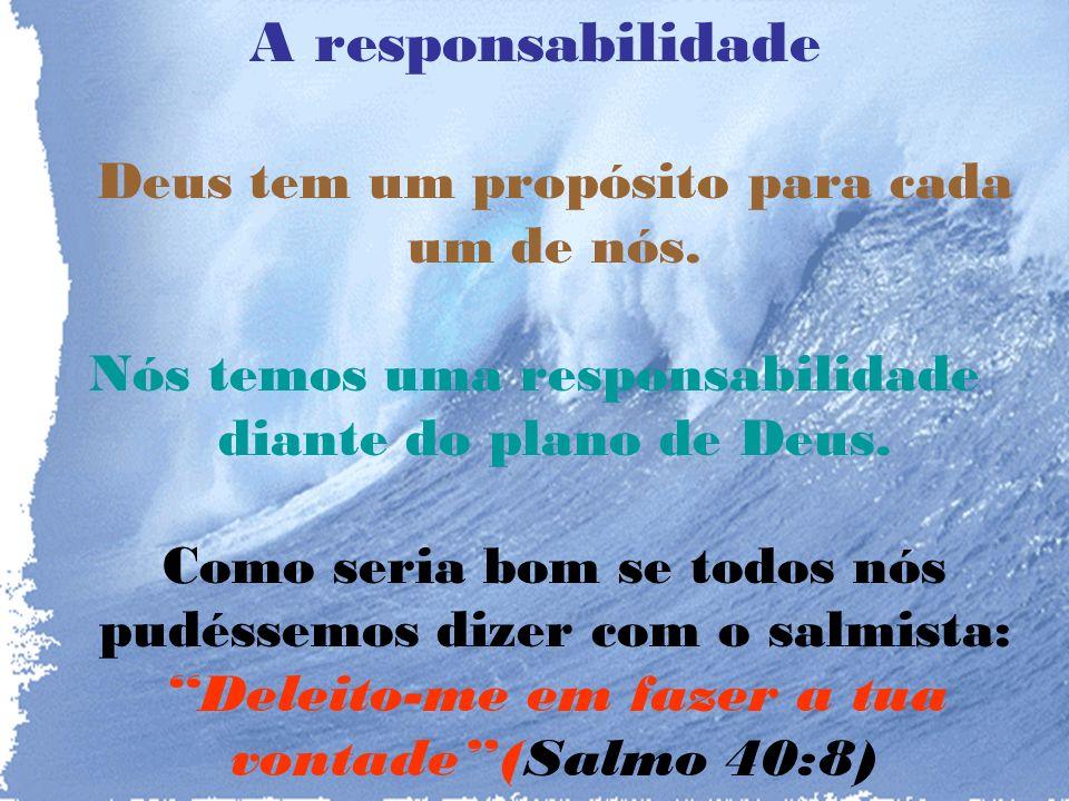 A responsabilidade Deus tem um propósito para cada um de nós.