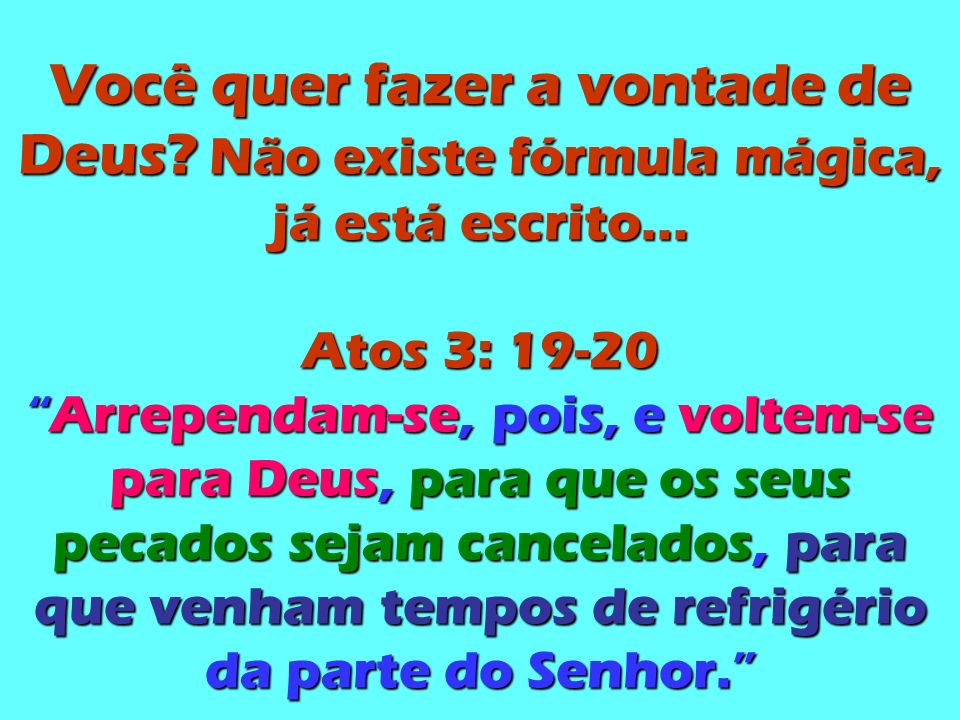 Você quer fazer a vontade de Deus.Não existe fórmula mágica, já está escrito...