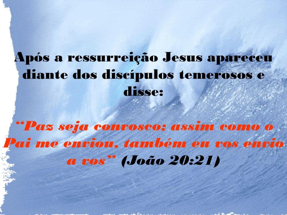 Após a ressurreição Jesus apareceu diante dos discípulos temerosos e disse: Paz seja convosco; assim como o Pai me enviou, também eu vos envio a vos (João 20:21)