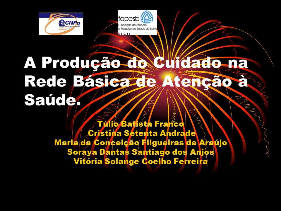 A Produção do Cuidado na Rede Básica de Atenção à Saúde. Túlio Batista Franco Cristina Setenta Andrade Maria da Conceição Filgueiras de Araújo Soraya