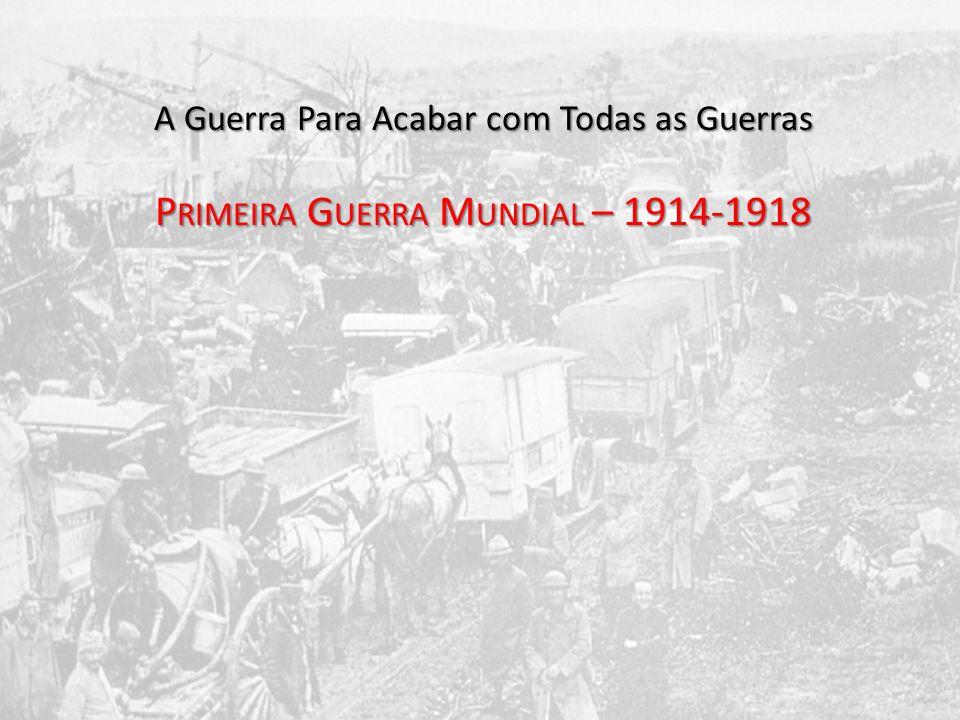 A Guerra Para Acabar com Todas as Guerras P RIMEIRA G UERRA M UNDIAL – 1914-1918