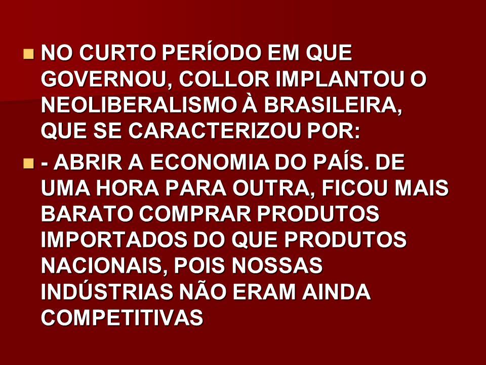 NO CURTO PERÍODO EM QUE GOVERNOU, COLLOR IMPLANTOU O NEOLIBERALISMO À BRASILEIRA, QUE SE CARACTERIZOU POR: NO CURTO PERÍODO EM QUE GOVERNOU, COLLOR IM