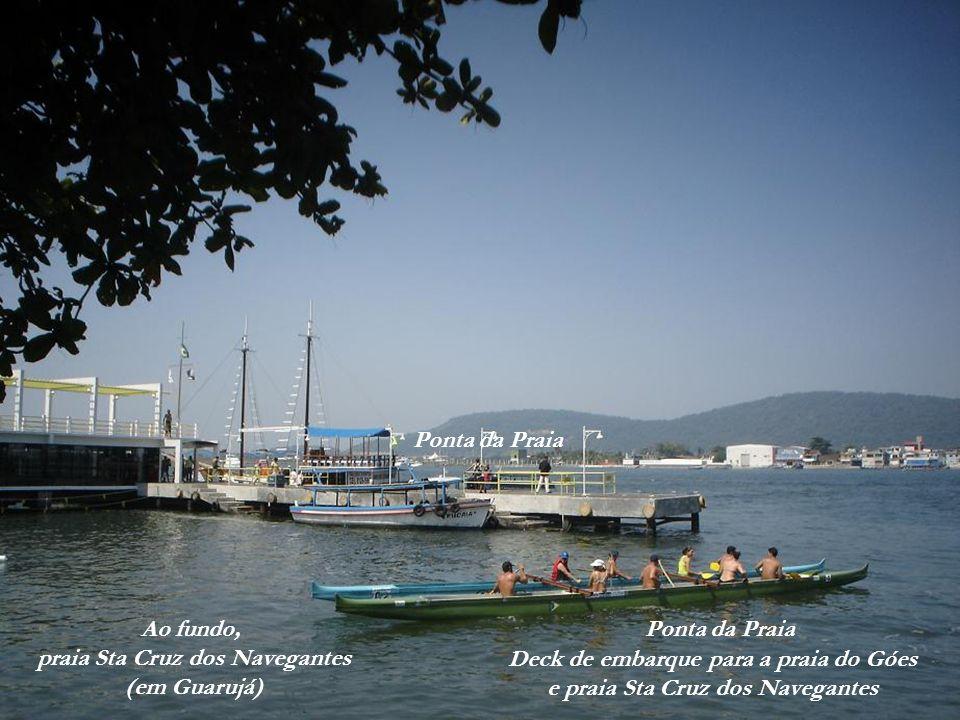 Ao fundo, praia Sta Cruz dos Navegantes (em Guarujá) Deck de embarque para a praia do Góes e praia Sta Cruz dos Navegantes Ponta da Praia Fortaleza de